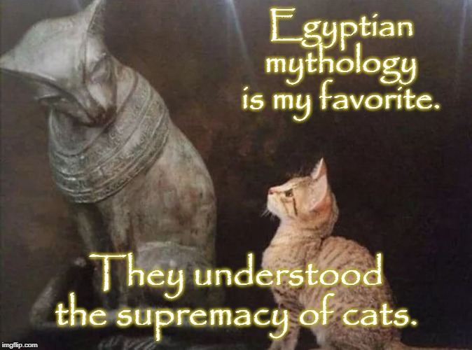 Cat Egypt  | Egyptian mythology is my favorite. They understood the supremacy of cats. | image tagged in cat egypt | made w/ Imgflip meme maker