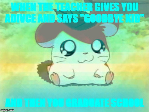 "Sometimes |  WHEN THE TEACHER GIVES YOU ADIVCE AND SAYS ""GOODBYE KID""; AND THEN YOU GRADUATE SCHOOL 