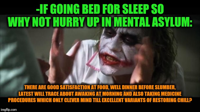 -Typical simple joker is choosing a great place of dreaming! |  -IF GOING BED FOR SLEEP SO WHY NOT HURRY UP IN MENTAL ASYLUM:; THERE ARE GOOD SATISFACTION AT FOOD, WELL DINNER BEFORE SLUMBER, LATEST WILL TRACE ABOUT AWAKING AT MORNING AND ALSO TAKING MEDICINE PROCEDURES WHICH ONLY CLEVER MIND TILL EXCELLENT VARIANTS OF RESTORING CHILL? | image tagged in memes,and everybody loses their minds,the joker,schizophrenia,mental health,just chillin' | made w/ Imgflip meme maker