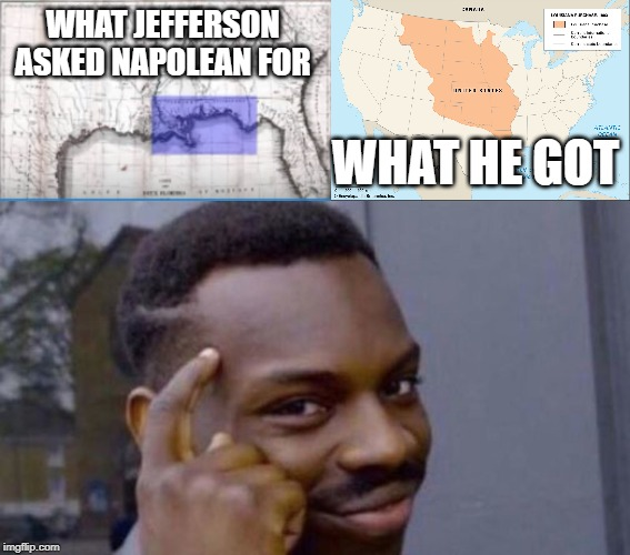 WHAT JEFFERSON ASKED NAPOLEAN FOR; WHAT HE GOT | image tagged in thomas jefferson,roll safe think about it,napolean,louisiana purchase,us history memes | made w/ Imgflip meme maker