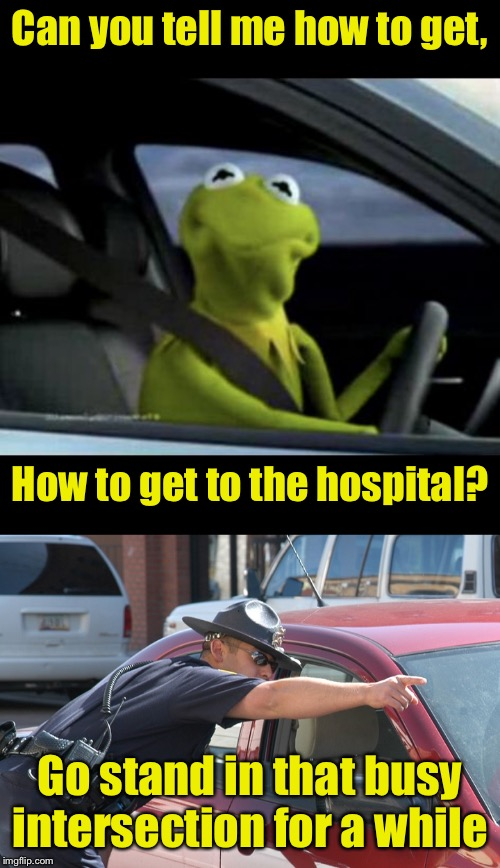 Why men don't ask for directions |  Can you tell me how to get, How to get to the hospital? Go stand in that busy intersection for a while | image tagged in kermit driving,cop giving directions,sesame street | made w/ Imgflip meme maker