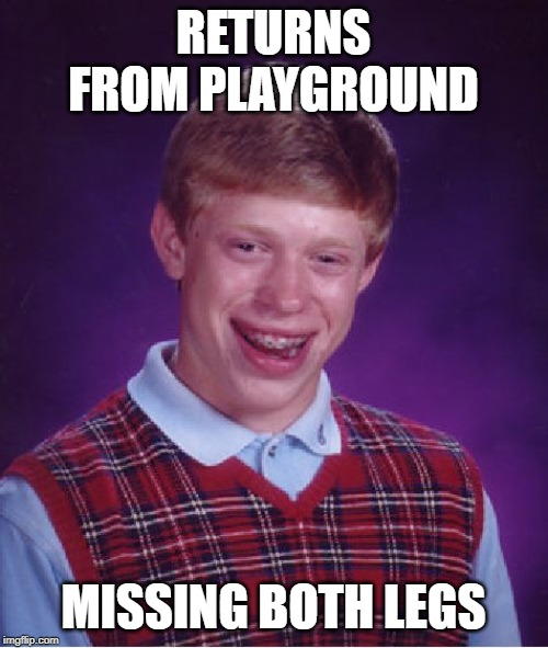 Bad Luck Brian Meme | RETURNS FROM PLAYGROUND MISSING BOTH LEGS | image tagged in memes,bad luck brian | made w/ Imgflip meme maker