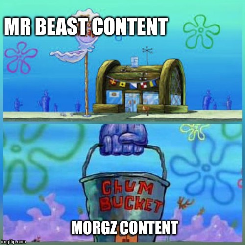 Krusty Krab Vs Chum Bucket |  MR BEAST CONTENT; MORGZ CONTENT | image tagged in memes,krusty krab vs chum bucket | made w/ Imgflip meme maker