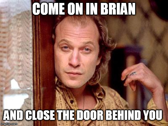 buffalo bill | COME ON IN BRIAN AND CLOSE THE DOOR BEHIND YOU | image tagged in buffalo bill | made w/ Imgflip meme maker
