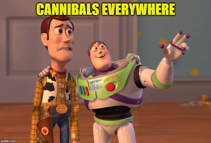 X, X Everywhere Meme | CANNIBALS EVERYWHERE | image tagged in memes,x x everywhere | made w/ Imgflip meme maker