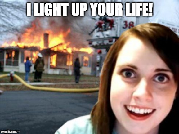 Disaster Overly Attached Girlfriend |  I LIGHT UP YOUR LIFE! | image tagged in disaster overly attached girlfriend | made w/ Imgflip meme maker