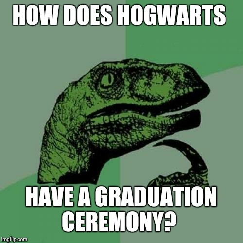 Unless students don't officially graduate after the seventh year and they become prefects like Ron's brother Percy. |  HOW DOES HOGWARTS; HAVE A GRADUATION CEREMONY? | image tagged in memes,philosoraptor,harry potter,hogwarts | made w/ Imgflip meme maker