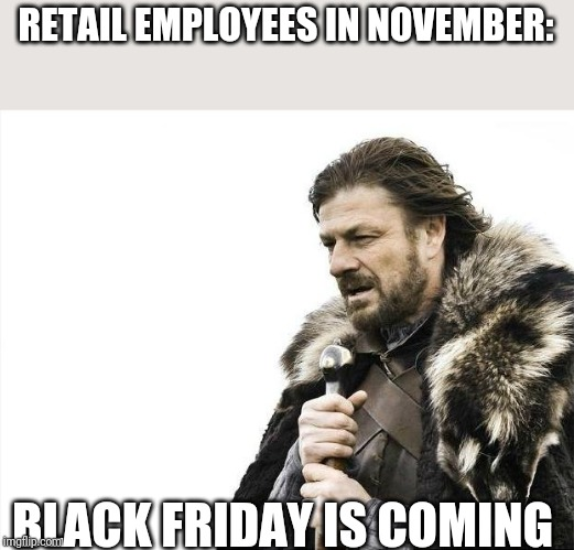 Brace Yourselves X is Coming | RETAIL EMPLOYEES IN NOVEMBER: BLACK FRIDAY IS COMING | image tagged in memes,brace yourselves x is coming | made w/ Imgflip meme maker