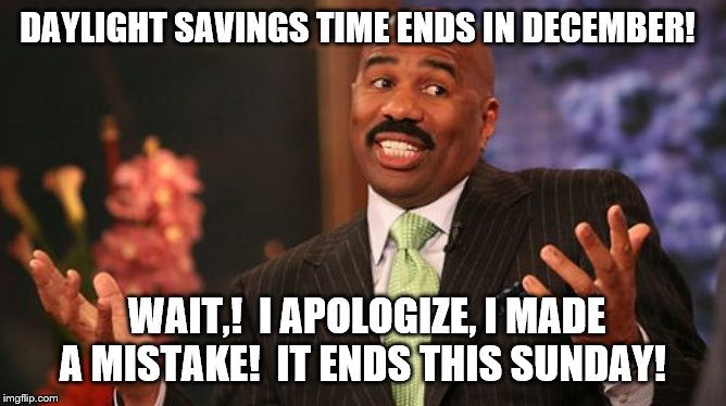 Steve Harvey mistakes the ending of Daylight Savings Time | DAYLIGHT SAVINGS TIME ENDS IN DECEMBER! WAIT,!  I APOLOGIZE, I MADE A MISTAKE!  IT ENDS THIS SUNDAY! | image tagged in memes,steve harvey,daylight savings time | made w/ Imgflip meme maker