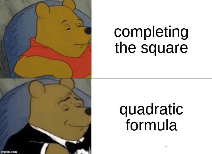 Tuxedo Winnie The Pooh Meme | completing the square quadratic formula | image tagged in memes,tuxedo winnie the pooh | made w/ Imgflip meme maker
