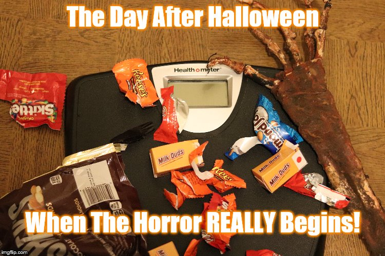 Day After Halloween | The Day After Halloween When The Horror REALLY Begins! | image tagged in halloween,candy,weight loss | made w/ Imgflip meme maker
