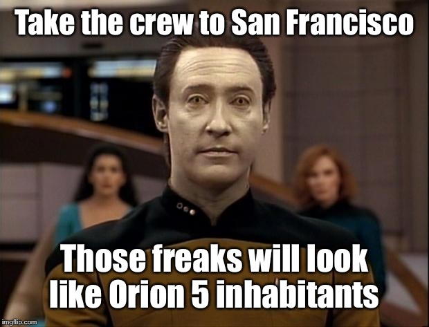 Star trek data | Take the crew to San Francisco Those freaks will look like Orion 5 inhabitants | image tagged in star trek data | made w/ Imgflip meme maker
