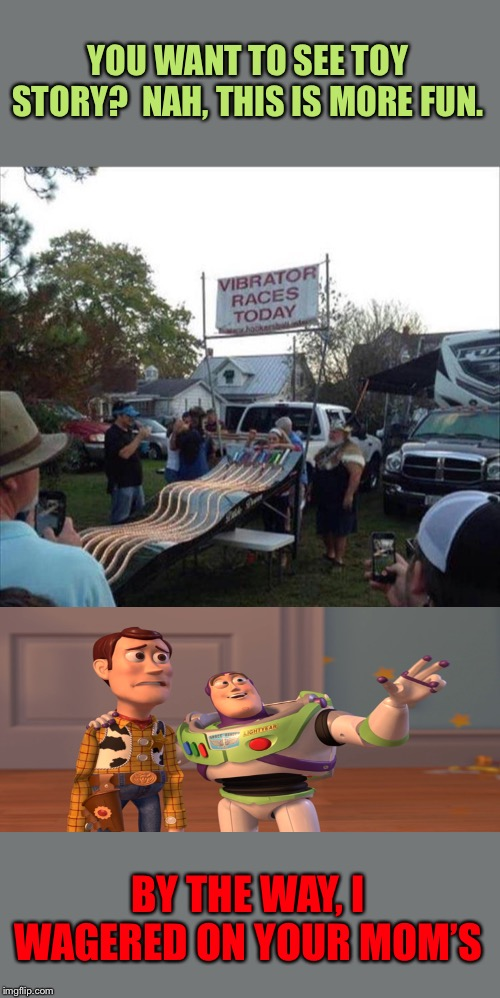 I'll put $20 on Woody's mom's too. |  YOU WANT TO SEE TOY STORY?  NAH, THIS IS MORE FUN. BY THE WAY, I WAGERED ON YOUR MOM'S | image tagged in toy story,buzz and woody,vibrator,memes,funny | made w/ Imgflip meme maker