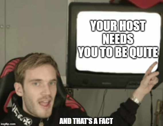 your host says |  YOUR HOST NEEDS YOU TO BE QUITE; AND THAT'S A FACT | image tagged in and thats a fact,pewdiepie,your host,quite,tv,needs | made w/ Imgflip meme maker