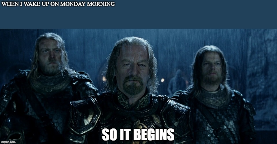 WHEN I WAKE UP ON MONDAY MORNING SO IT BEGINS | image tagged in theoden lord of the rings and so it begins | made w/ Imgflip meme maker