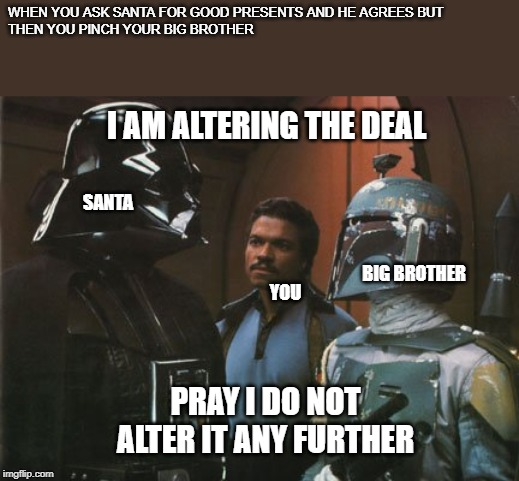 Star Wars Darth Vader Altering the Deal  |  WHEN YOU ASK SANTA FOR GOOD PRESENTS AND HE AGREES BUT THEN YOU PINCH YOUR BIG BROTHER; I AM ALTERING THE DEAL; SANTA; BIG BROTHER; YOU; PRAY I DO NOT ALTER IT ANY FURTHER | image tagged in star wars darth vader altering the deal | made w/ Imgflip meme maker