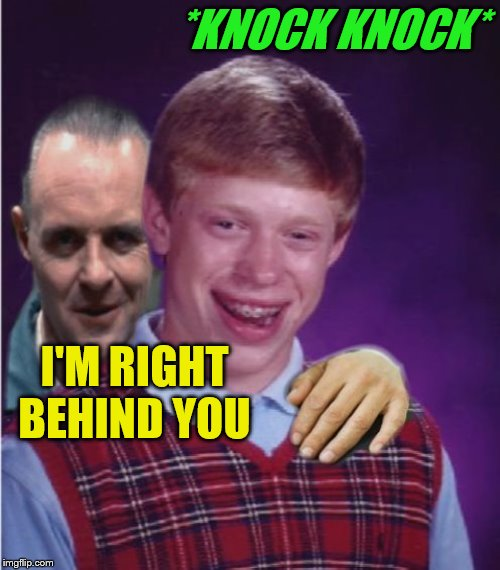 Hannibal Lecter And Bad Luck Brian | *KNOCK KNOCK* I'M RIGHT BEHIND YOU | image tagged in hannibal lecter and bad luck brian | made w/ Imgflip meme maker