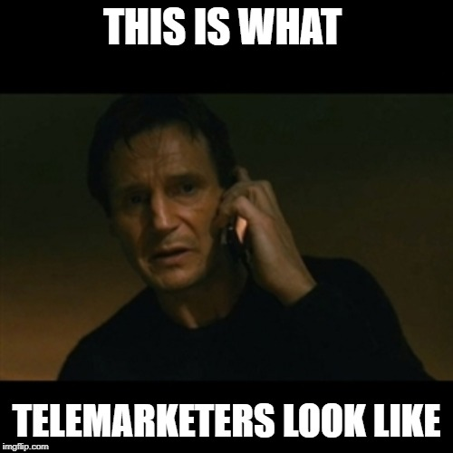 Liam Neeson Taken | THIS IS WHAT TELEMARKETERS LOOK LIKE | image tagged in memes,liam neeson taken | made w/ Imgflip meme maker