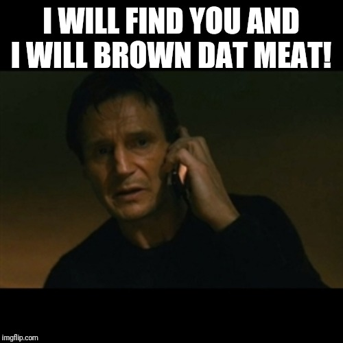 Liam Neeson Taken | I WILL FIND YOU AND I WILL BROWN DAT MEAT! | image tagged in memes,liam neeson taken | made w/ Imgflip meme maker