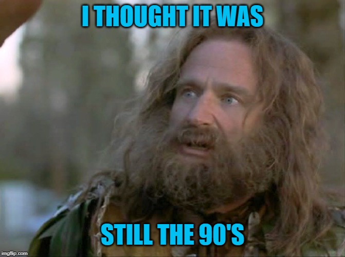 what year is it really? | I THOUGHT IT WAS STILL THE 90'S | image tagged in what year is it really | made w/ Imgflip meme maker