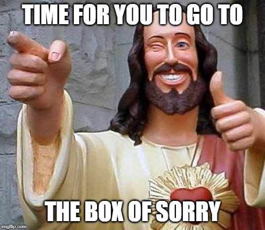 Box of Sorry | TIME FOR YOU TO GO TO THE BOX OF SORRY | image tagged in jesus thanks you,church,catholic,christian,funny,forgiveness | made w/ Imgflip meme maker