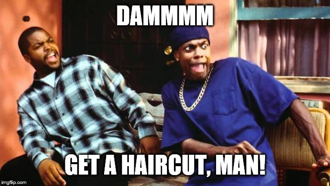 Ice Cube Damn | DAMMMM GET A HAIRCUT, MAN! | image tagged in ice cube damn | made w/ Imgflip meme maker