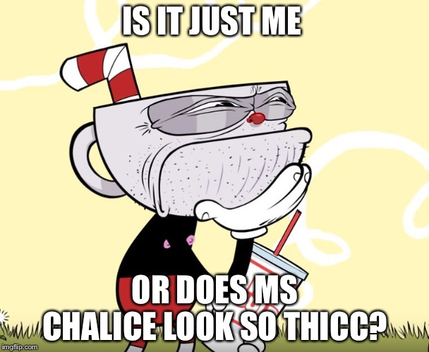 Cuphead Thinking | IS IT JUST ME OR DOES MS CHALICE LOOK SO THICC? | image tagged in cuphead thinking | made w/ Imgflip meme maker