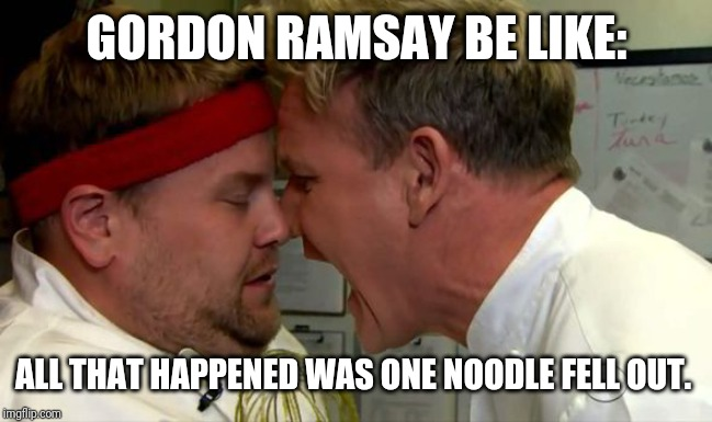 Gordon Ramsay Screaming | GORDON RAMSAY BE LIKE: ALL THAT HAPPENED WAS ONE NOODLE FELL OUT. | image tagged in gordon ramsay screaming | made w/ Imgflip meme maker