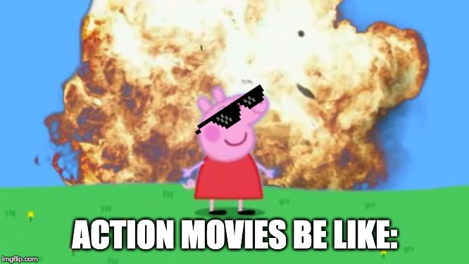 Epic Peppa Pig. | ACTION MOVIES BE LIKE: | image tagged in epic peppa pig | made w/ Imgflip meme maker