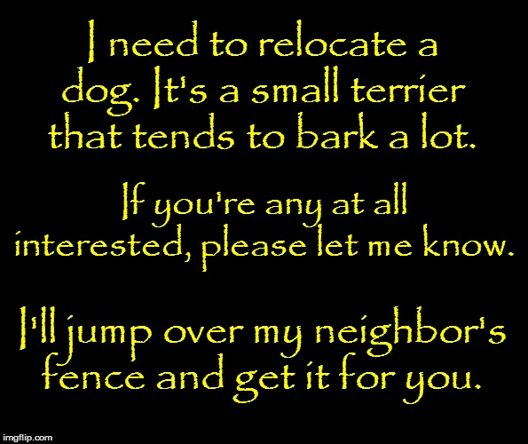 Help |  I need to relocate a dog. It's a small terrier that tends to bark a lot. If you're any at all interested, please let me know. I'll jump over my neighbor's fence and get it for you. | image tagged in funny | made w/ Imgflip meme maker