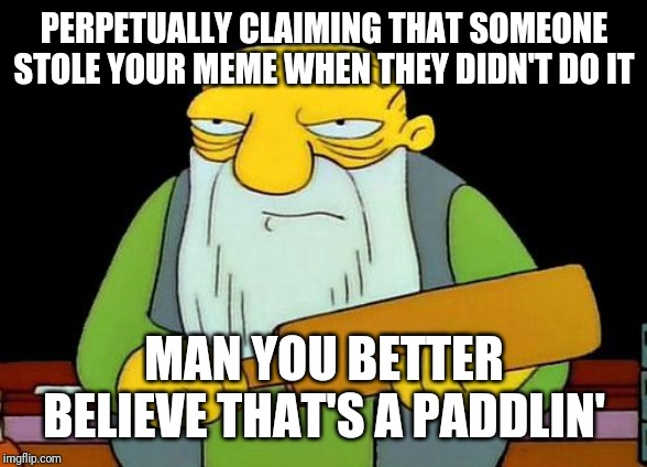 No  seriously - b4 u blame someone for stealing your memes u better know if they stole it from u or not and who ur up against | PERPETUALLY CLAIMING THAT SOMEONE STOLE YOUR MEME WHEN THEY DIDN'T DO IT MAN YOU BETTER BELIEVE THAT'S A PADDLIN' | image tagged in memes,that's a paddlin',funny memes,savage memes | made w/ Imgflip meme maker