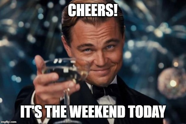Leonardo Dicaprio Cheers Meme | CHEERS! IT'S THE WEEKEND TODAY | image tagged in memes,leonardo dicaprio cheers | made w/ Imgflip meme maker