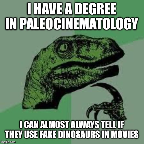 Dinosaur | I HAVE A DEGREE IN PALEOCINEMATOLOGY I CAN ALMOST ALWAYS TELL IF THEY USE FAKE DINOSAURS IN MOVIES | image tagged in dinosaur | made w/ Imgflip meme maker