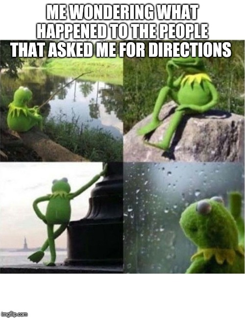 blank kermit waiting | ME WONDERING WHAT HAPPENED TO THE PEOPLE THAT ASKED ME FOR DIRECTIONS | image tagged in blank kermit waiting | made w/ Imgflip meme maker