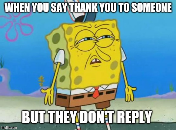 Angry Spongebob |  WHEN YOU SAY THANK YOU TO SOMEONE; BUT THEY DON'T REPLY | image tagged in angry spongebob | made w/ Imgflip meme maker