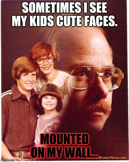Vengeance Dad | SOMETIMES I SEE MY KIDS CUTE FACES. MOUNTED ON MY WALL... | image tagged in memes,vengeance dad | made w/ Imgflip meme maker