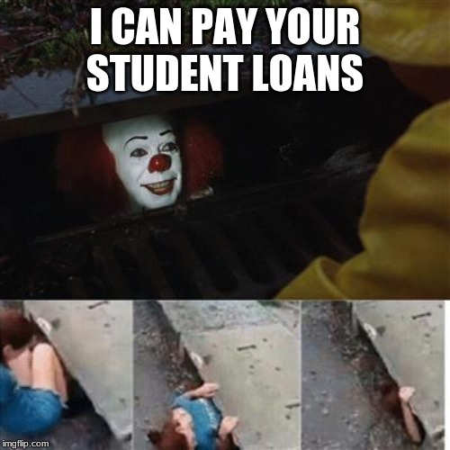 pennywise in sewer | I CAN PAY YOUR STUDENT LOANS | image tagged in pennywise in sewer | made w/ Imgflip meme maker