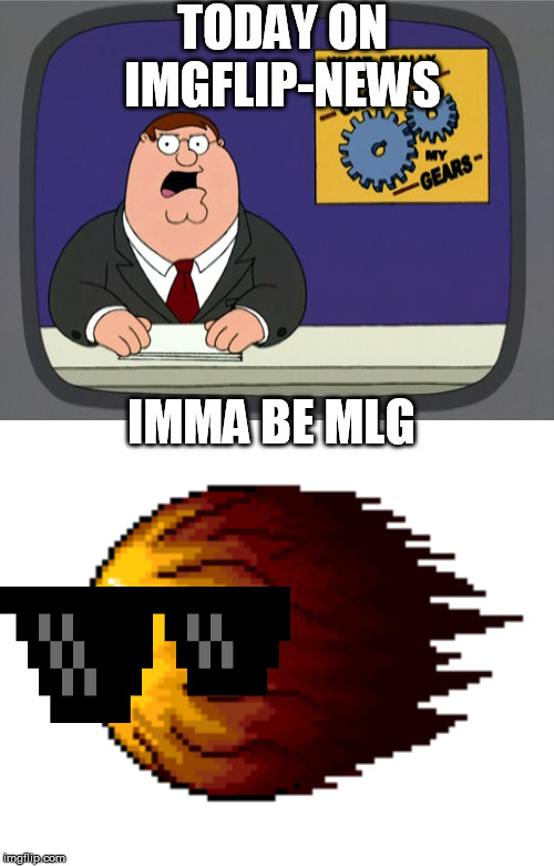 TODAY ON IMGFLIP-NEWS; IMMA BE MLG | image tagged in memes,peter griffin news,hey you're not going to be alive | made w/ Imgflip meme maker