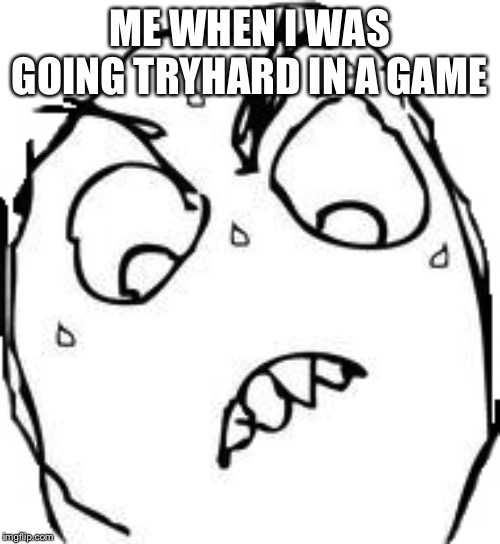 Sweaty Concentrated Rage Face |  ME WHEN I WAS GOING TRYHARD IN A GAME | image tagged in memes,sweaty concentrated rage face | made w/ Imgflip meme maker