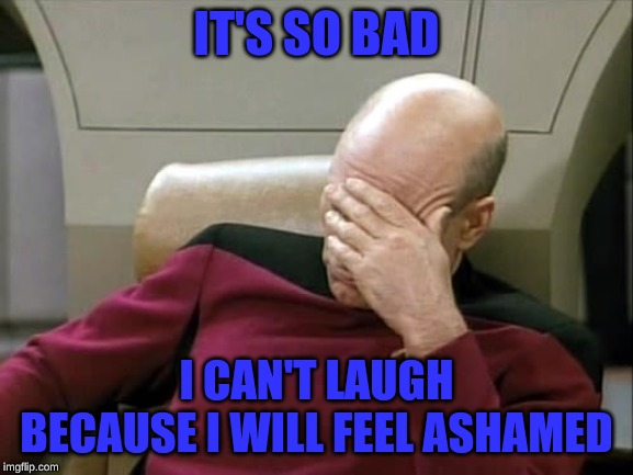 ashamed | IT'S SO BAD I CAN'T LAUGH BECAUSE I WILL FEEL ASHAMED | image tagged in ashamed | made w/ Imgflip meme maker