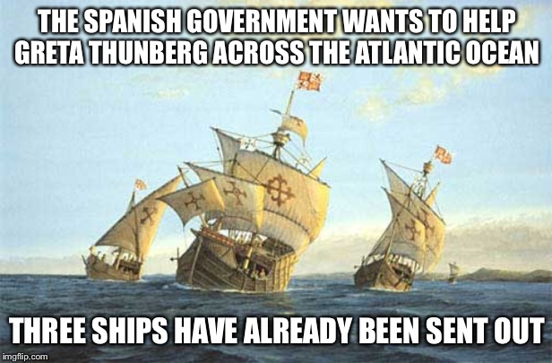 THE SPANISH GOVERNMENT WANTS TO HELP GRETA THUNBERG ACROSS THE ATLANTIC OCEAN THREE SHIPS HAVE ALREADY BEEN SENT OUT | image tagged in greta thunberg,spain | made w/ Imgflip meme maker