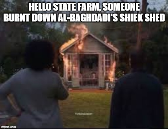 al-baghdadi's shiek shed | HELLO STATE FARM, SOMEONE BURNT DOWN AL-BAGHDADI'S SHIEK SHED | image tagged in she shed,fire,terrorist | made w/ Imgflip meme maker
