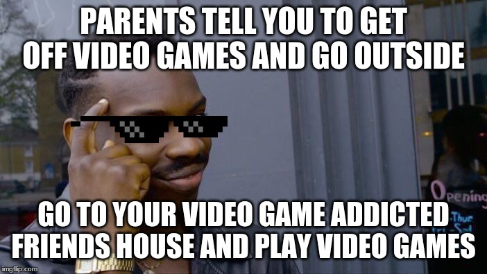 Roll Safe Think About It | PARENTS TELL YOU TO GET OFF VIDEO GAMES AND GO OUTSIDE GO TO YOUR VIDEO GAME ADDICTED FRIENDS HOUSE AND PLAY VIDEO GAMES | image tagged in memes,roll safe think about it | made w/ Imgflip meme maker