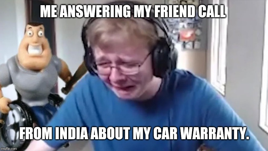 call me carson |  ME ANSWERING MY FRIEND CALL; FROM INDIA ABOUT MY CAR WARRANTY. | image tagged in call me carson | made w/ Imgflip meme maker