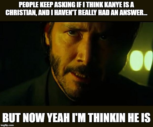 John Wick | PEOPLE KEEP ASKING IF I THINK KANYE IS A CHRISTIAN, AND I HAVEN'T REALLY HAD AN ANSWER... BUT NOW YEAH I'M THINKIN HE IS | image tagged in john wick | made w/ Imgflip meme maker