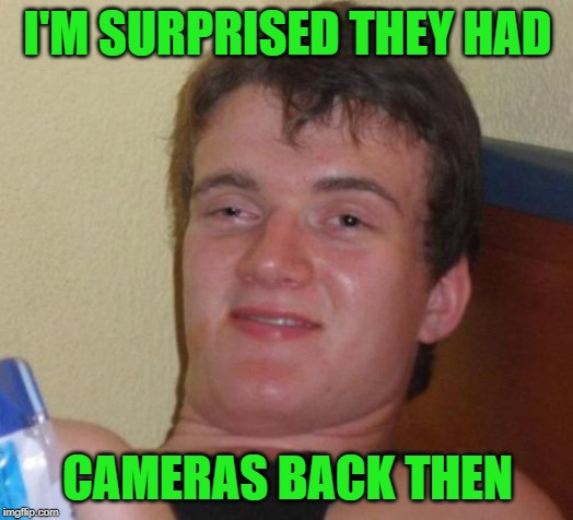 10 Guy Meme | I'M SURPRISED THEY HAD CAMERAS BACK THEN | image tagged in memes,10 guy | made w/ Imgflip meme maker