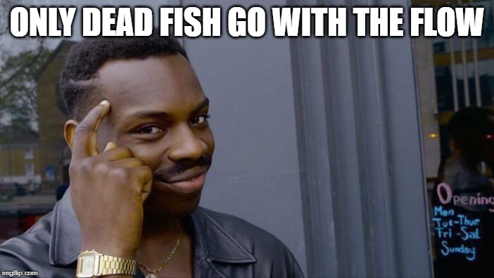 Roll Safe Think About It | ONLY DEAD FISH GO WITH THE FLOW | image tagged in memes,roll safe think about it,fish,sarcasm,nihilism | made w/ Imgflip meme maker