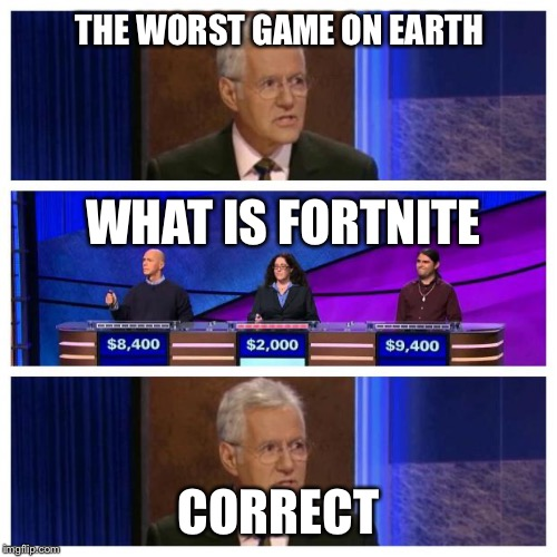 Jeopardy | THE WORST GAME ON EARTH CORRECT WHAT IS FORTNITE | image tagged in jeopardy | made w/ Imgflip meme maker