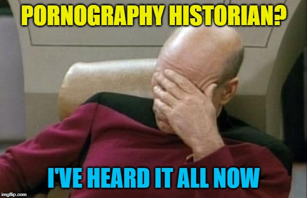 Captain Picard Facepalm Meme | PORNOGRAPHY HISTORIAN? I'VE HEARD IT ALL NOW | image tagged in memes,captain picard facepalm | made w/ Imgflip meme maker