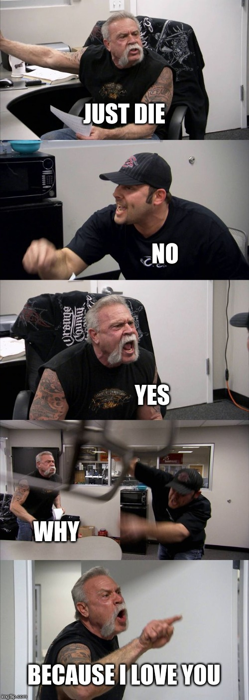 American Chopper Argument Meme | JUST DIE NO YES WHY BECAUSE I LOVE YOU | image tagged in memes,american chopper argument | made w/ Imgflip meme maker